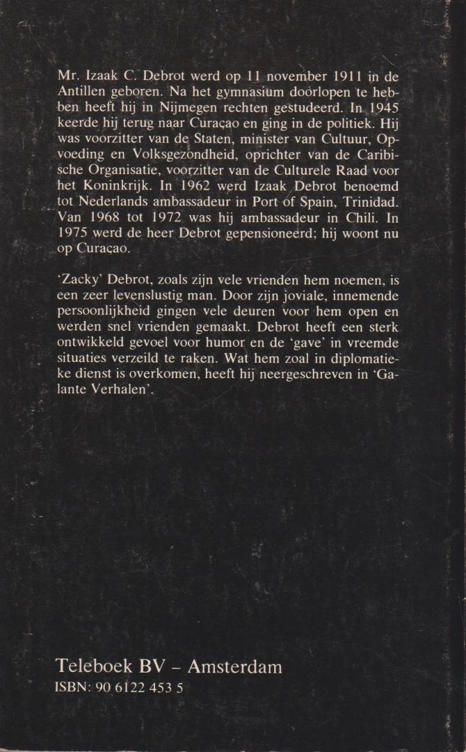"""Debrot (Willemstad, Curacao 11 november 1911 - Amsterdam 1 juni 2006), mr Izaak Celestino (""""Zacky"""") - Galante verhalen uit de diplomatieke dienst - Debrot was onder meer Voorzitter van de Staten van de Nederlandse Antillen, minister van cultuur, opvoeding en volksgezondheid en Nederlands ambassadeut in Port of Spain op Trinidad en in Chili. Voorwoord"""