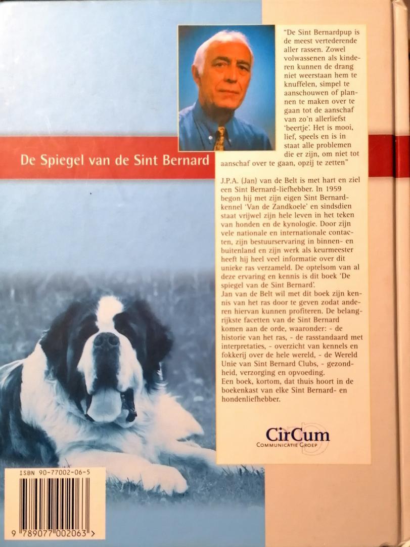 Belt , J. P. A. van de . [ ISBN 9789077002063 ] 4420 - De Spiegel van de Sint Bernard . ( Rijkelijk geillustreerd met foto's  en geschiedenis , de historie en het fokken in kaart gebracht . )  Jan van de Belt wil met dit boek zijn kennis van het rad door te geven zodat anderen hiervan kunnen -
