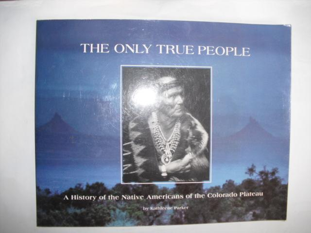 Parker, Kathleene - The only true people. A History of the NAtive Americans of the Colorado Plateau
