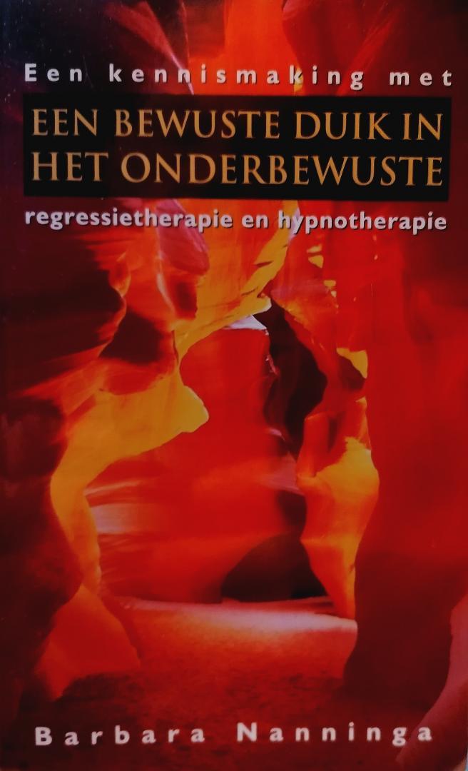 Nanninga , Barbara . [ ISBN 9789055016839 ] 0609 - Een  Bewuste  Duik  in  het  Onderbewuste . (  Een kennismaking met regressietherapie en hypnotherapie . ) Regressie- en hypnotherapie: het zijn begrippen die we steeds vaker tegenkomen in onze dagelijkse omgeving. De media - van vrouwenbladen...