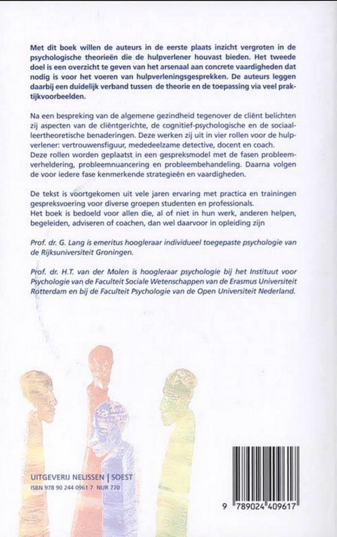 Lang , Prof. Dr. G. & Dr. H. T. van der Molen . [ isbn 9789024409617 ] 1521 - Psychologische Gespreksvoering . ( Een basis voor hulpverlening . ) Het boek Psychologische gespreksvoering is volledig herzien. Dit boek gaat over tweegesprekken in hulpverleningssituaties. Nog meer dan voorheen sluit dit boek aan op de prakt...