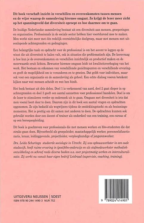 Schuringa , Leida . [ isbn 9789024414901 ] 2414 - Omgaan met Diversiteit . ( Een uitdaging . ) De huidige Nederlandse samenleving bestaat uit een diversiteit aan mensen, groeperingen en organisaties. Een belangrijke taak en opdracht voor de professional is om het accent te legeen op de winst -