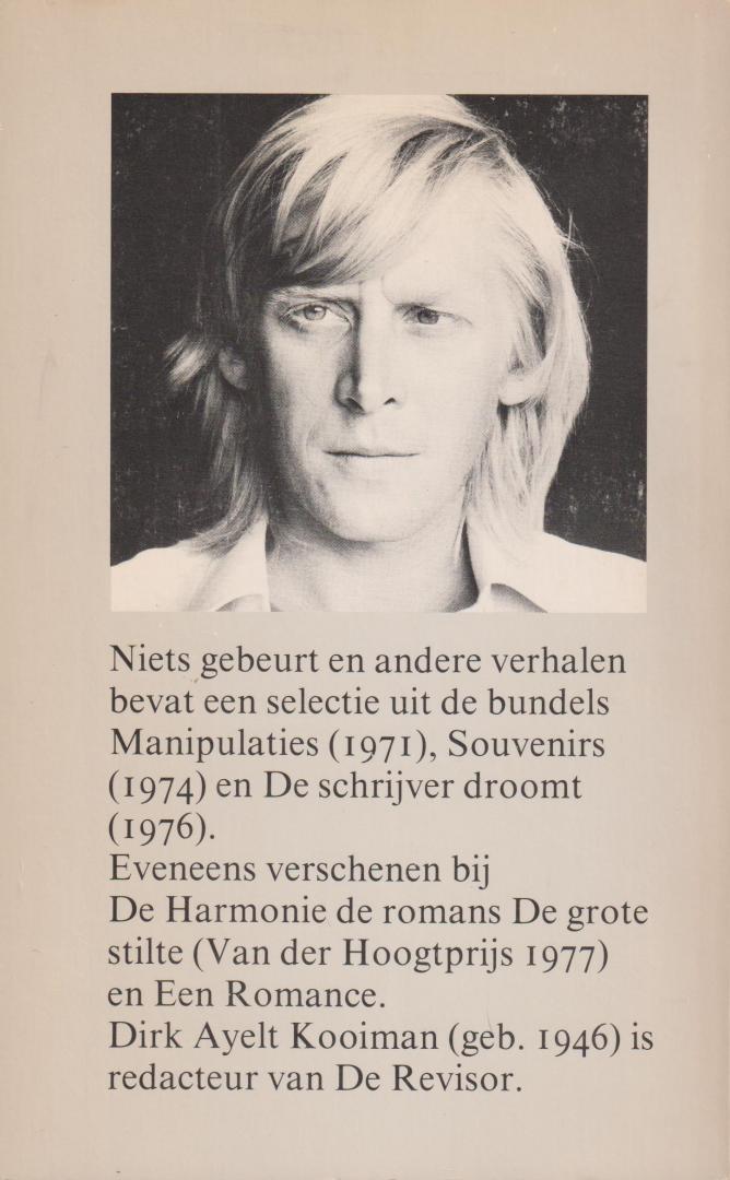 Kooiman (Amsterdam, 3 januari 1946 – Amsterdam, 2 oktober 2018), Dirk Ayelt - Niets gebeurt en andere verhalen - De korte verhalen in dit boek zijn zo ècht eenvoudig en zo ècht literatuur, dat de letterlijke inhoud er eigenlijk niets toe doet. Die is ook nauwelijks na te vertellen: het heeft meestal te maken met kinderen