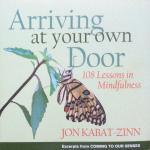 Kabat-Zinn, Jon - Arriving at your own door; 108 lessons in mindfulness [excerpts from 'Coming to our senses']