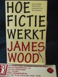 Wood, James - Hoe fictie werkt; een onmisbaar boek voor wie graag leest of wil leren schrijven