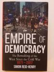 Reid-Henry, Simon - Empire of Democracy / The Remaking of the West since the Cold War, 1971-2017