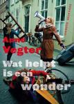 Vegter, Anne - Wat helpt is een wonder / gedichten van de Dichter des Vaderlands 2013-2017